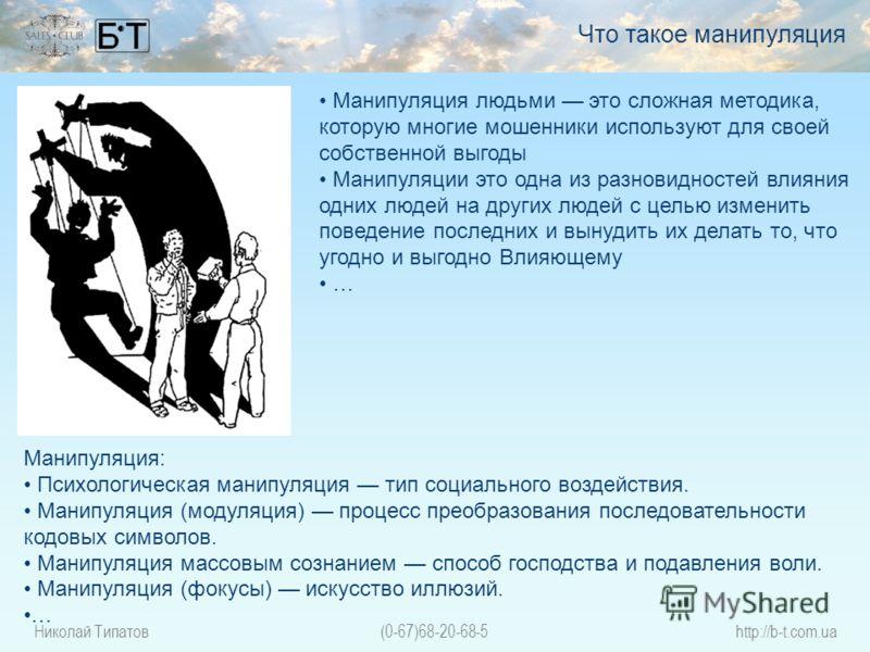 Николай Типатов(0-67)68-20-68-5http://b-t.com.ua Манипуляция: Психологическая манипуляция тип социального воздействия. Манипуляция (модуляция) процесс преобразования последовательности кодовых символов. Манипуляция массовым сознанием способ господств
