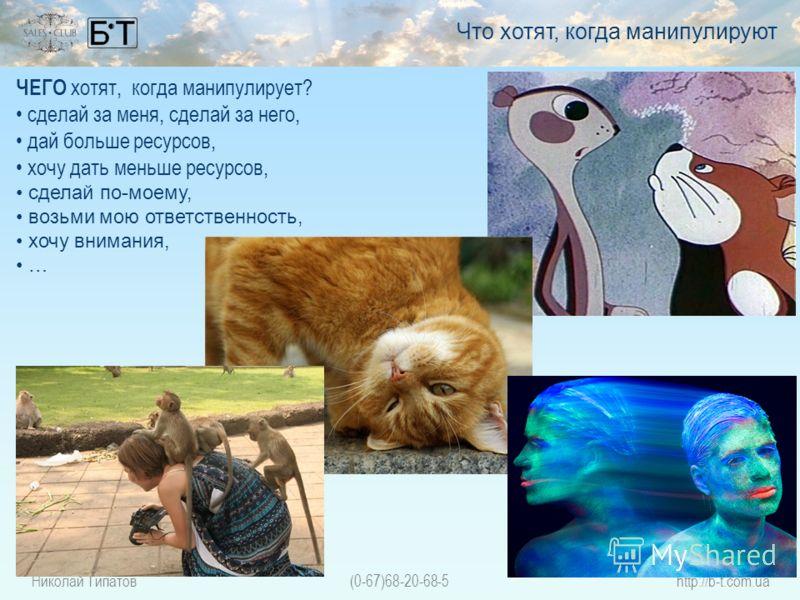 Николай Типатов(0-67)68-20-68-5http://b-t.com.ua ЧЕГО хотят, когда манипулирует? сделай за меня, сделай за него, дай больше ресурсов, хочу дать меньше ресурсов, сделай по-моему, возьми мою ответственность, хочу внимания, … Что хотят, когда манипулиру