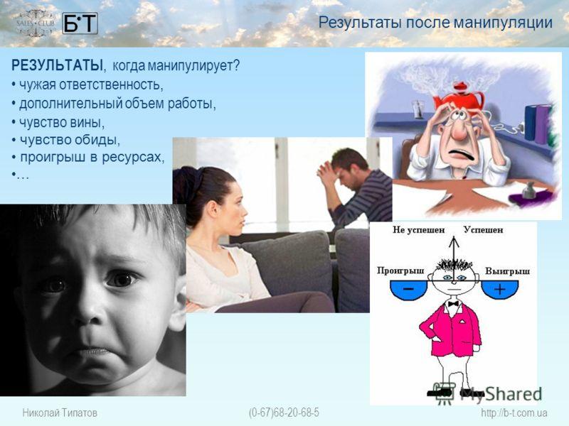 Николай Типатов(0-67)68-20-68-5http://b-t.com.ua РЕЗУЛЬТАТЫ, когда манипулирует? чужая ответственность, дополнительный объем работы, чувство вины, чувство обиды, проигрыш в ресурсах, … Результаты после манипуляции