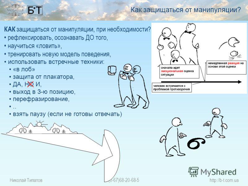 Николай Типатов(0-67)68-20-68-5http://b-t.com.ua КАК защищаться от манипуляции, при необходимости? рефлексировать, осознавать ДО того, научиться «ловить», тренировать новую модель поведения, использовать встречные техники: «в лоб» защита от плакатора