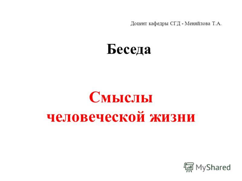 Доцент кафедры СГД - Меняйлова Т.А. Смыслы человеческой жизни Беседа