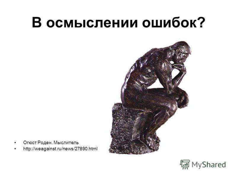 В осмыслении ошибок? Огюст Роден. Мыслитель http://weagainst.ru/news/27890.html
