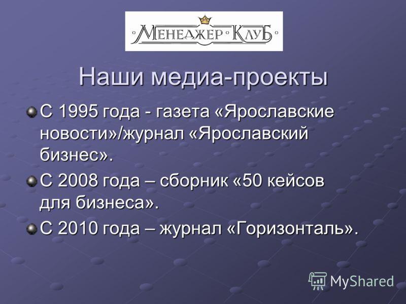 Наши медиа-проекты С 1995 года - газета «Ярославские новости»/журнал «Ярославский бизнес». С 2008 года – сборник «50 кейсов для бизнеса». С 2010 года – журнал «Горизонталь».
