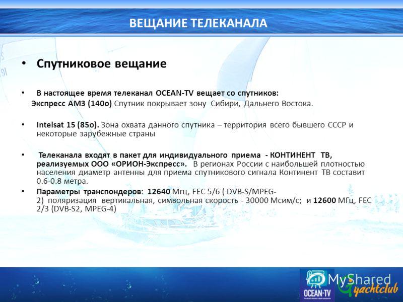 ВЕЩАНИЕ ТЕЛЕКАНАЛА Спутниковое вещание В настоящее время телеканал OCEAN-TV вещает со спутников: Экспресс АМ3 (140о) Спутник покрывает зону Сибири, Дальнего Востока. Intelsat 15 (85о). Зона охвата данного спутника – территория всего бывшего СССР и не
