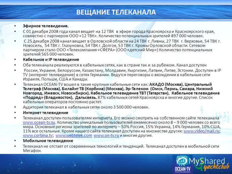 ВЕЩАНИЕ ТЕЛЕКАНАЛА Эфирное телевидение. С 01 декабря 2008 года канал вещает на 12 ТВК в эфире города Красноярска и Красноярского края, совместно с партнером ООО «12 ТВК». Количество потенциальных зрителей 897 000 человек. С 25 декабря 2008 канал веща