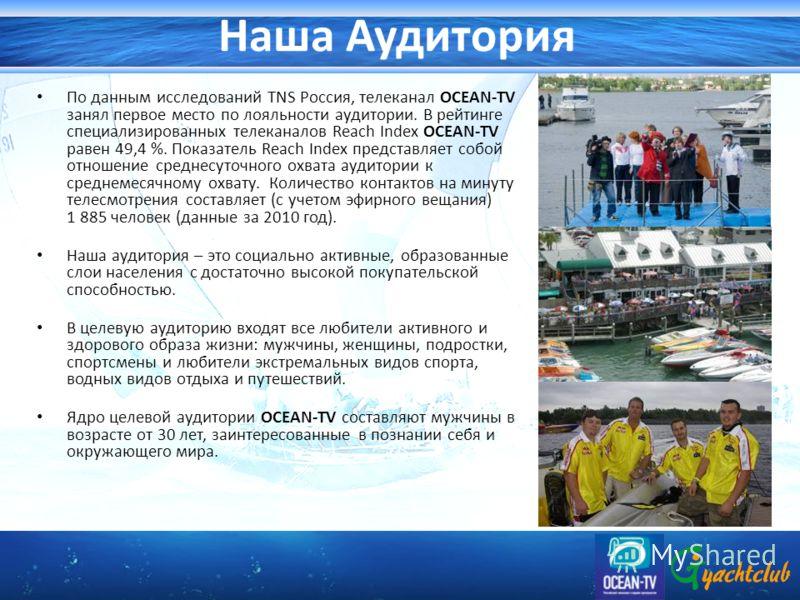 Наша Аудитория По данным исследований TNS Россия, телеканал OCEAN-TV занял первое место по лояльности аудитории. В рейтинге специализированных телеканалов Reach Index OCEAN-TV равен 49,4 %. Показатель Reach Index представляет собой отношение среднесу