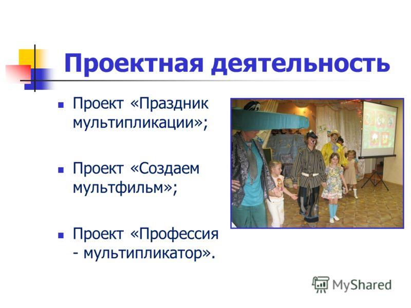Проектная деятельность Проект «Праздник мультипликации»; Проект «Создаем мультфильм»; Проект «Профессия - мультипликатор».