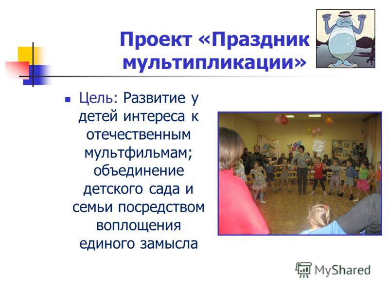 Проект «Праздник мультипликации» Цель: Развитие у детей интереса к отечественным мультфильмам; объединение детского сада и семьи посредством воплощения единого замысла
