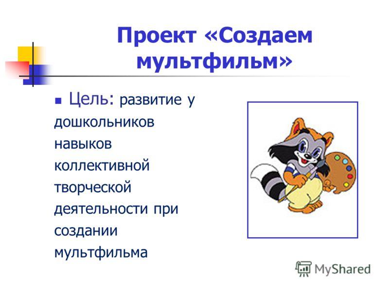 Проект «Создаем мультфильм» Цель: развитие у дошкольников навыков коллективной творческой деятельности при создании мультфильма