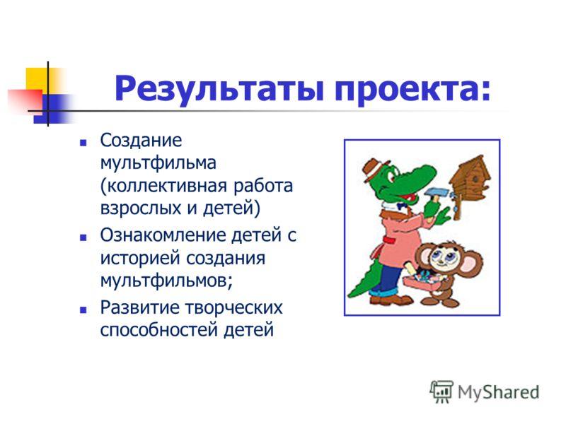 Результаты проекта: Создание мультфильма (коллективная работа взрослых и детей) Ознакомление детей с историей создания мультфильмов; Развитие творческих способностей детей