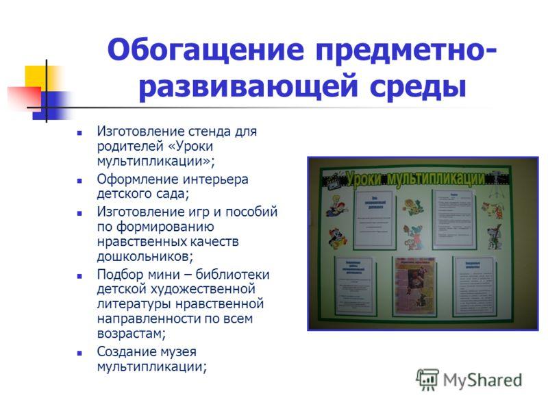 Обогащение предметно- развивающей среды Изготовление стенда для родителей «Уроки мультипликации»; Оформление интерьера детского сада; Изготовление игр и пособий по формированию нравственных качеств дошкольников; Подбор мини – библиотеки детской худож