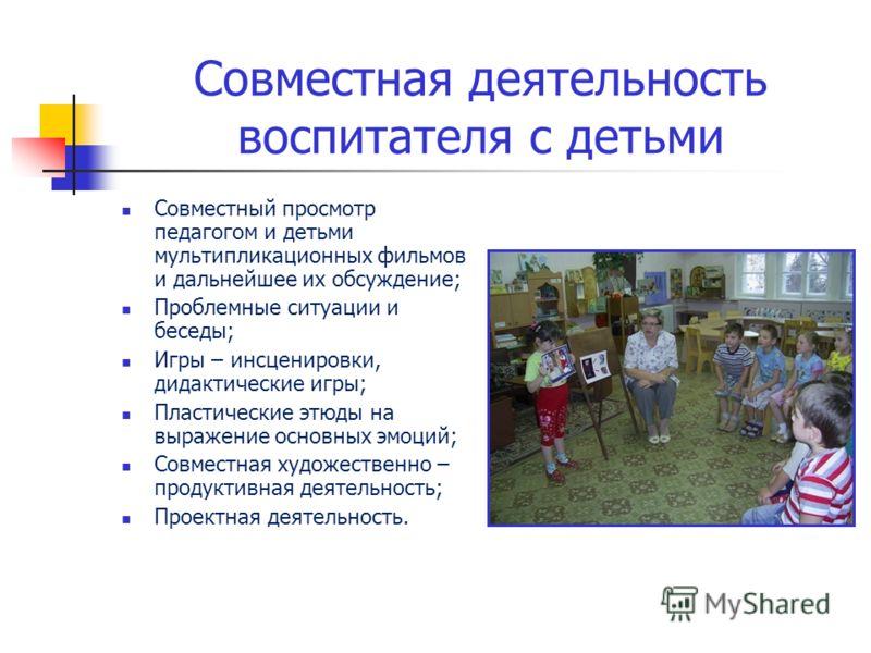 Совместная деятельность воспитателя с детьми Совместный просмотр педагогом и детьми мультипликационных фильмов и дальнейшее их обсуждение; Проблемные ситуации и беседы; Игры – инсценировки, дидактические игры; Пластические этюды на выражение основных