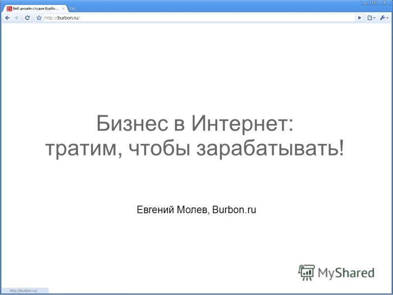 Бизнес в Интернет: тратим, чтобы зарабатывать! Евгений Молев, Burbon.ru