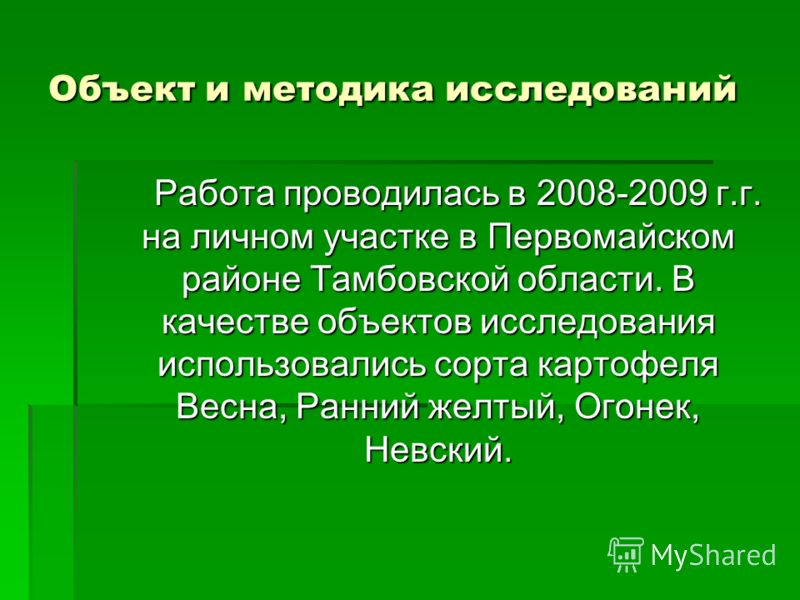 Объект и методика исследований Работа проводилась в 2008-2009 г.г. на личном участке в Первомайском районе Тамбовской области. В качестве объектов исследования использовались сорта картофеля Весна, Ранний желтый, Огонек, Невский. Работа проводилась в