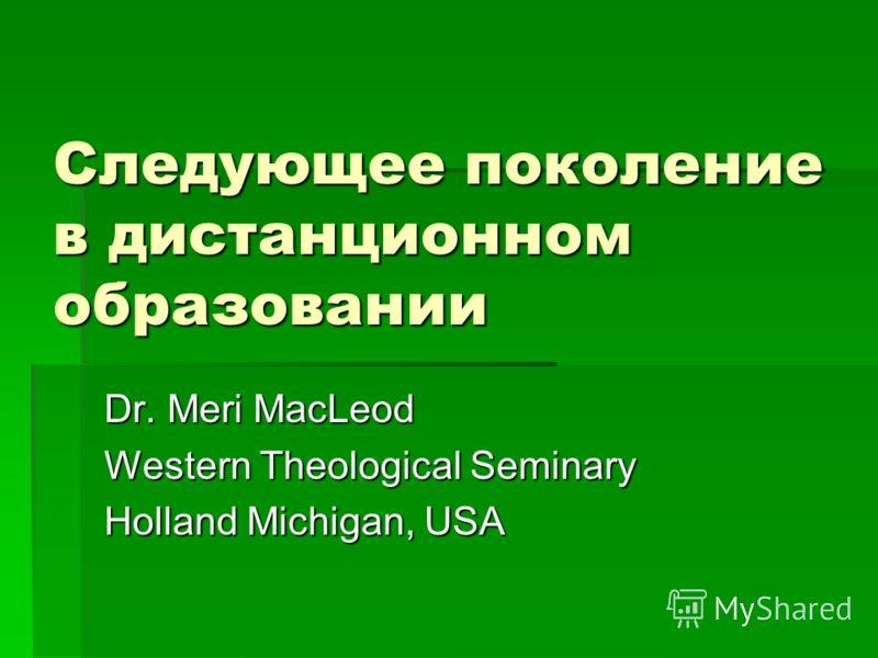Следующее поколение в дистанционном образовании Dr. Meri MacLeod Western Theological Seminary Holland Michigan, USA