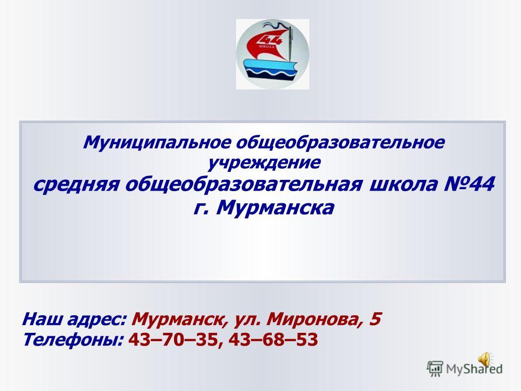 Муниципальное общеобразовательное учреждение средняя общеобразовательная школа 44 г. Мурманска Наш адрес: Мурманск, ул. Миронова, 5 Телефоны: 43–70–35, 43–68–53