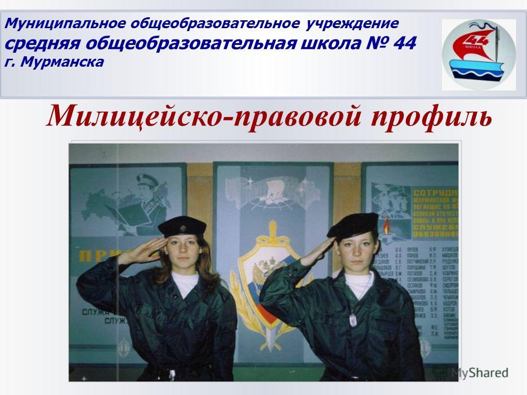 Муниципальное общеобразовательное учреждение средняя общеобразовательная школа 44 г. Мурманска Милицейско-правовой профиль