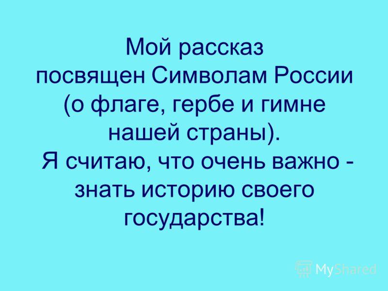 Мой рассказ посвящен Символам России (о флаге, гербе и гимне нашей страны). Я считаю, что очень важно - знать историю своего государства!