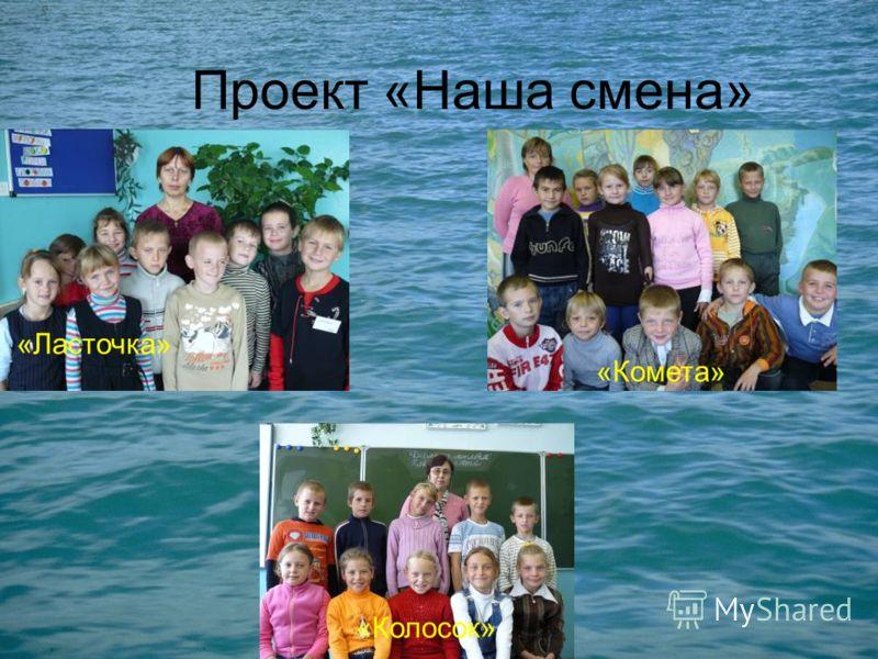 Проект «Наша смена» «Колосок» «Комета» «Ласточка»