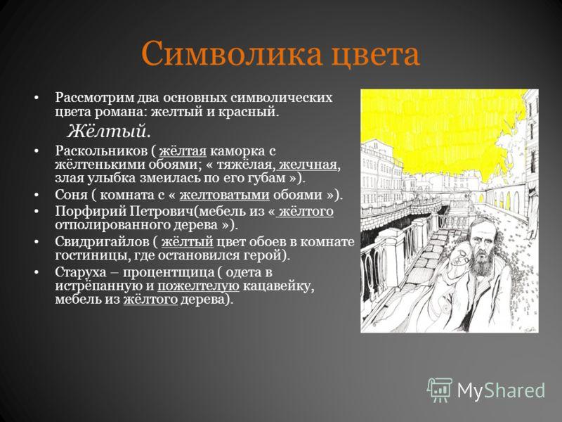 Символика цвета Рассмотрим два основных символических цвета романа: желтый и красный. Жёлтый. Раскольников ( жёлтая каморка с жёлтенькими обоями; « тяжёлая, желчная, злая улыбка змеилась по его губам »). Соня ( комната с « желтоватыми обоями »). Порф