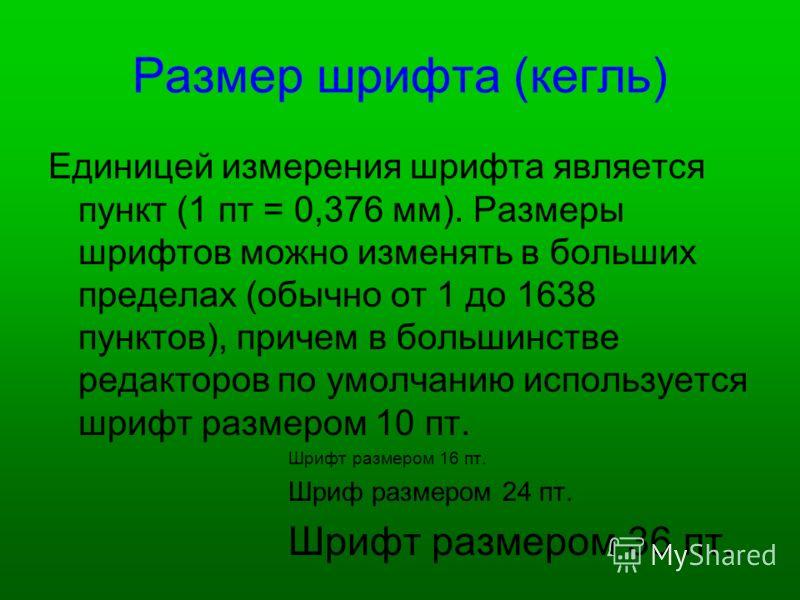 Размер шрифта (кегль) Единицей измерения шрифта является пункт (1 пт = 0,376 мм). Размеры шрифтов можно изменять в больших пределах (обычно от 1 до 1638 пунктов), причем в большинстве редакторов по умолчанию используется шрифт размером 10 пт. Шрифт р