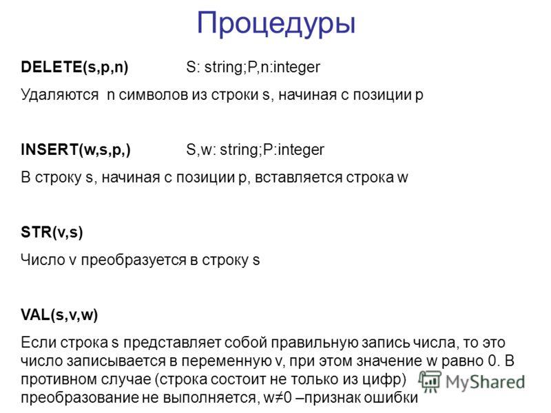 Процедуры DELETE(s,p,n)S: string;P,n:integer Удаляются n символов из строки s, начиная с позиции p INSERT(w,s,p,)S,w: string;P:integer В строку s, начиная с позиции p, вставляется строка w STR(v,s) Число v преобразуется в строку s VAL(s,v,w) Если стр