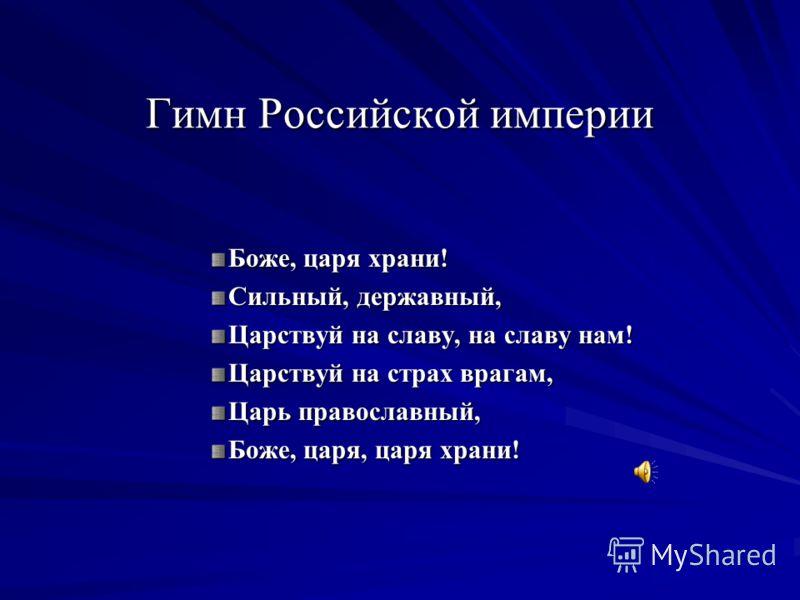 Гимн Российской империи Гимн Российской империи Боже, царя храни! Сильный, державный, Царствуй на славу, на славу нам! Царствуй на страх врагам, Царь православный, Боже, царя, царя храни!