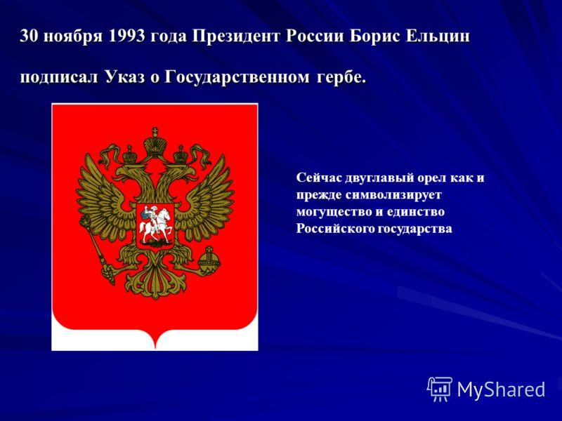 30 ноября 1993 года Президент России Борис Ельцин подписал Указ о Государственном гербе. Сейчас двуглавый орел как и прежде символизирует могущество и единство Российского государства