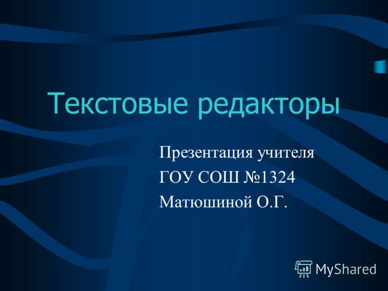 Текстовые редакторы Презентация учителя ГОУ СОШ 1324 Матюшиной О.Г.