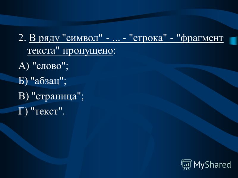 2. В ряду символ -... - строка - фрагмент текста пропущено: А) слово; Б) абзац; В) страница; Г) текст.