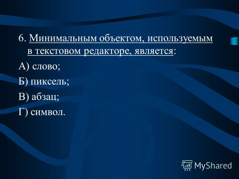 6. Минимальным объектом, используемым в текстовом редакторе, является: А) слово; Б) пиксель; В) абзац; Г) символ.