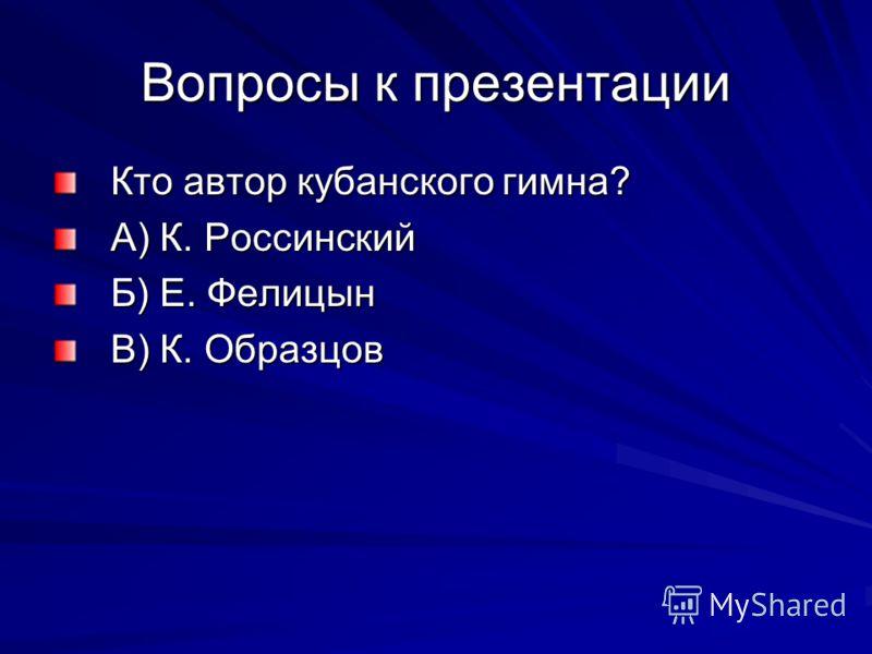 Вопросы к презентации Кто автор кубанского гимна? А) К. Россинский Б) Е. Фелицын В) К. Образцов