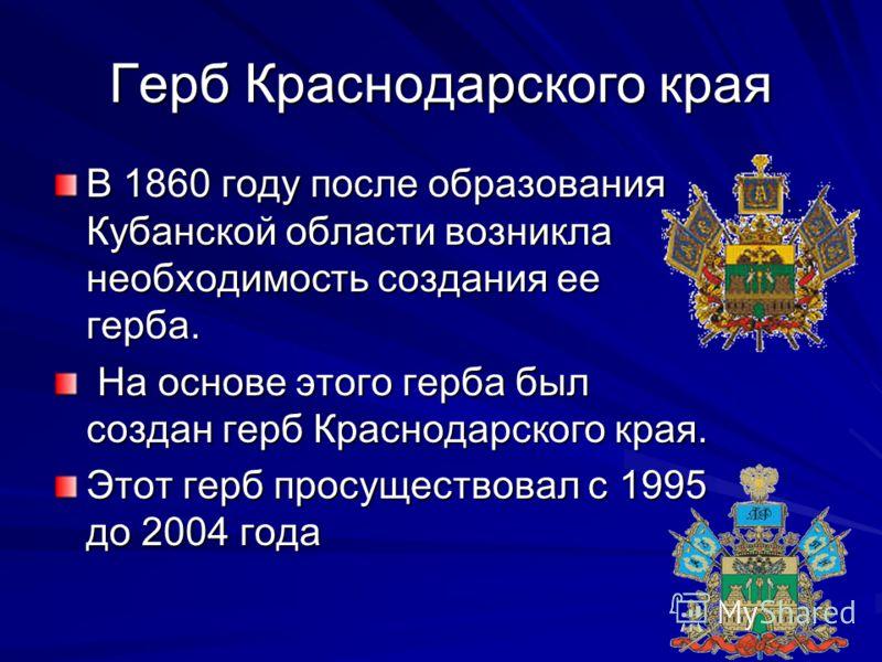 Герб Краснодарского края В 1860 году после образования Кубанской области возникла необходимость создания ее герба. На основе этого герба был создан герб Краснодарского края. На основе этого герба был создан герб Краснодарского края. Этот герб просуще