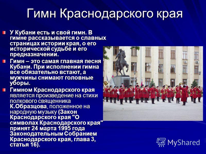 Гимн Краснодарского края У Кубани есть и свой гимн. В гимне рассказывается о славных страницах истории края, о его исторической судьбе и его предназначении. Гимн – это самая главная песня Кубани. При исполнении гимна все обязательно встают, а мужчины