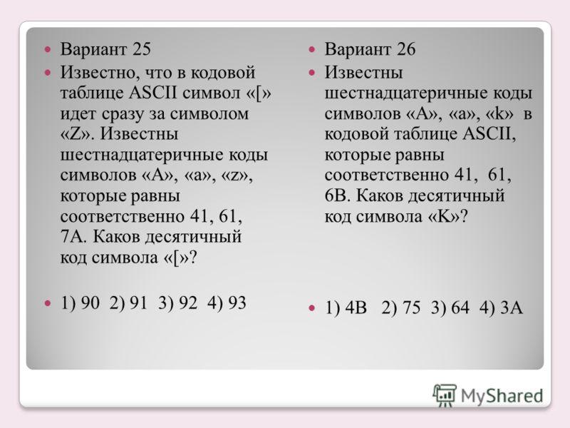 Вариант 25 Известно, что в кодовой таблице ASCII символ «[» идет сразу за символом «Z». Известны шестнадцатеричные коды символов «A», «а», «z», которые равны соответственно 41, 61, 7A. Каков десятичный код символа «[»? 1) 90 2) 91 3) 92 4) 93 Вариант