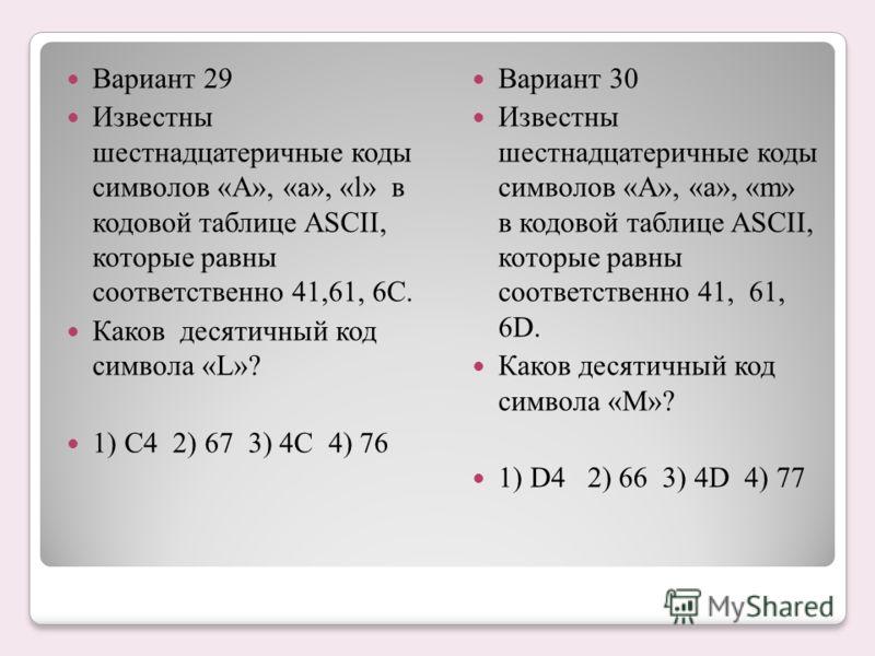 Вариант 29 Известны шестнадцатеричные коды символов «А», «а», «l» в кодовой таблице ASCII, которые равны соответственно 41,61, 6С. Каков десятичный код символа «L»? 1) C4 2) 67 3) 4C 4) 76 Вариант 30 Известны шестнадцатеричные коды символов «А», «а»,