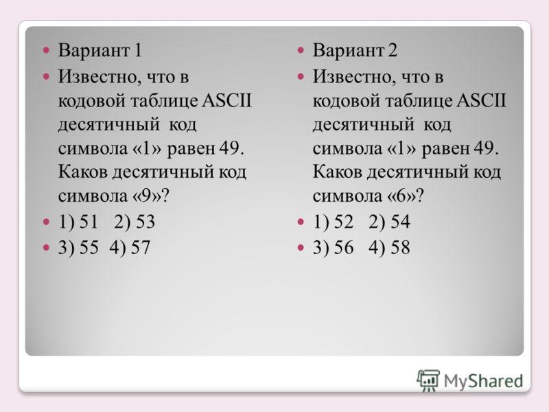 Вариант 1 Известно, что в кодовой таблице ASCII десятичный код символа «1» равен 49. Каков десятичный код символа «9»? 1) 51 2) 53 3) 55 4) 57 Вариант 2 Известно, что в кодовой таблице ASCII десятичный код символа «1» равен 49. Каков десятичный код с