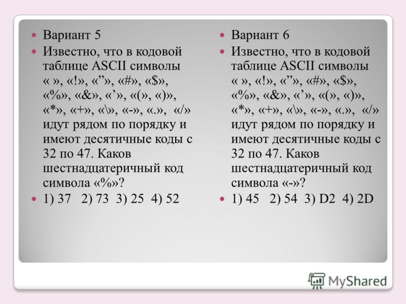 Вариант 5 Известно, что в кодовой таблице ASCII символы « », «!», «», «#», «$», «%», «&», «», «(», «)», «*», «+», «\», «-», «.», «/» идут рядом по порядку и имеют десятичные коды с 32 по 47. Каков шестнадцатеричный код символа «%»? 1) 37 2) 73 3) 25