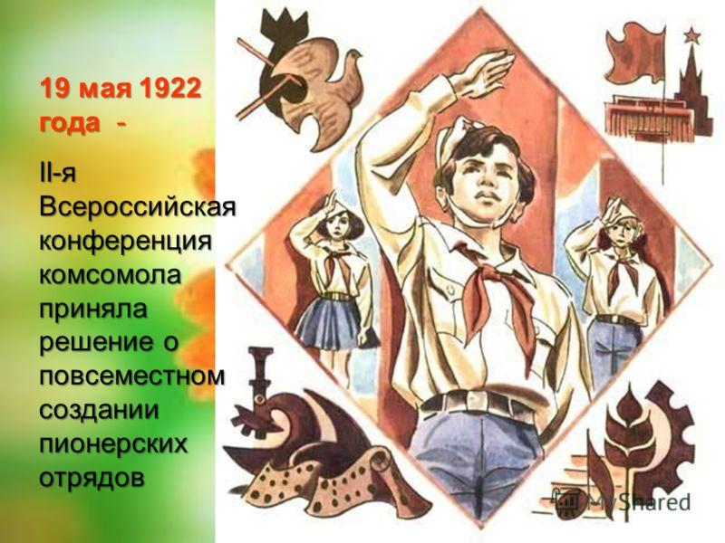 19 мая 1922 года - II-я Всероссийская конференция комсомола приняла решение о повсеместном создании пионерских отрядов
