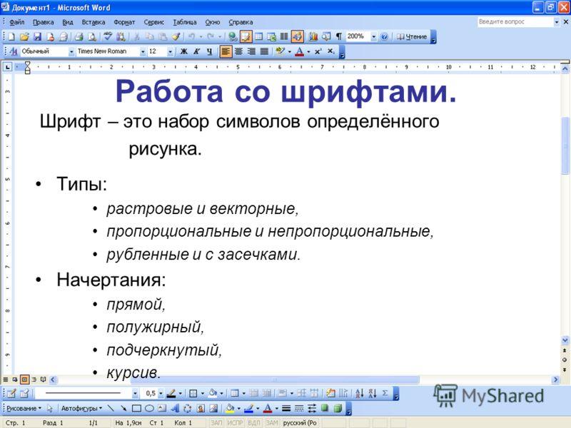 Работа со шрифтами. Шрифт – это набор символов определённого рисунка. Типы: растровые и векторные, пропорциональные и непропорциональные, рубленные и с засечками. Начертания: прямой, полужирный, подчеркнутый, курсив.