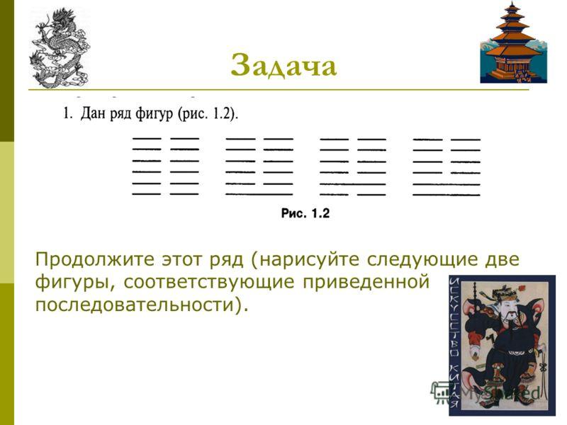 Задача Продолжите этот ряд (нарисуйте следующие две фигуры, соответствующие приведенной последовательности).