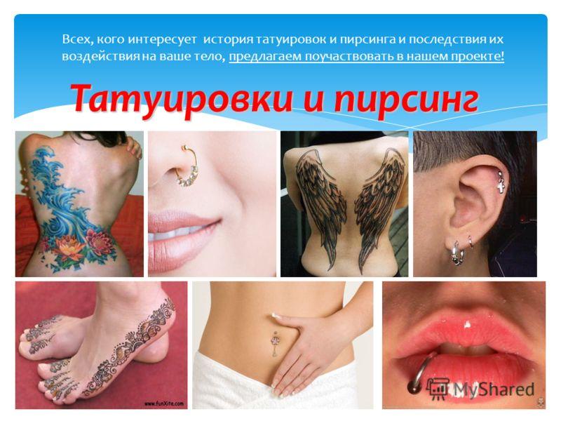 Всех, кого интересует история татуировок и пирсинга и последствия их воздействия на ваше тело, предлагаем поучаствовать в нашем проекте! Татуировки и пирсинг
