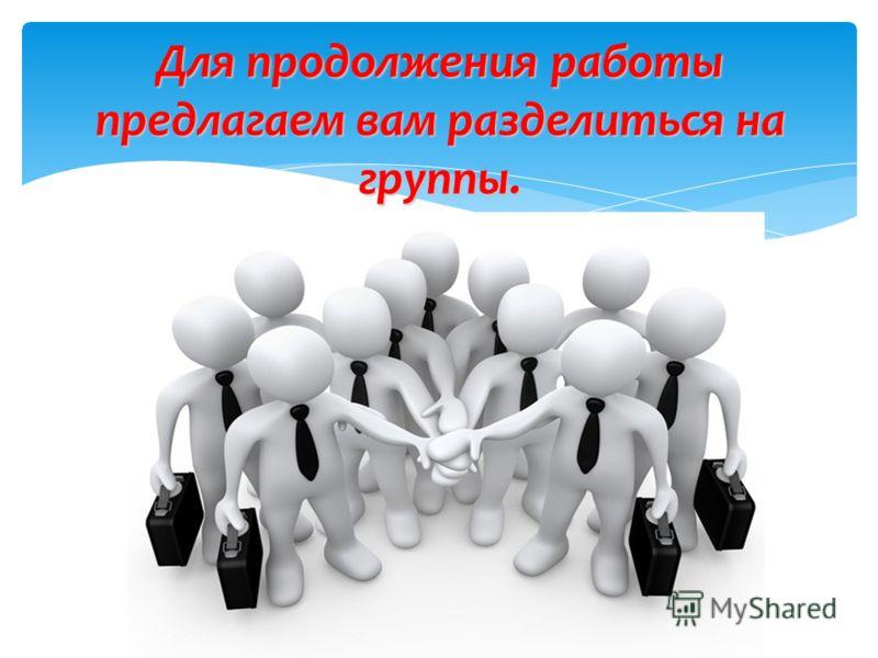 Для продолжения работы предлагаем вам разделиться на группы.
