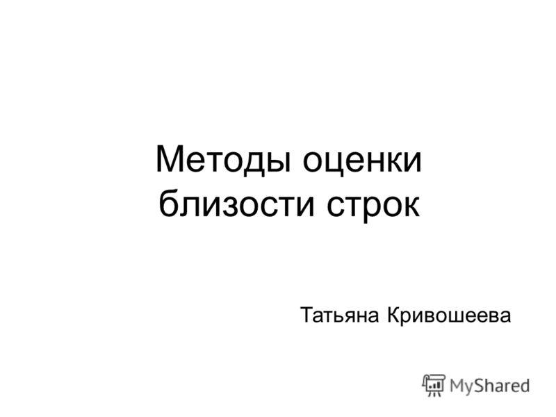 Методы оценки близости строк Татьяна Кривошеева