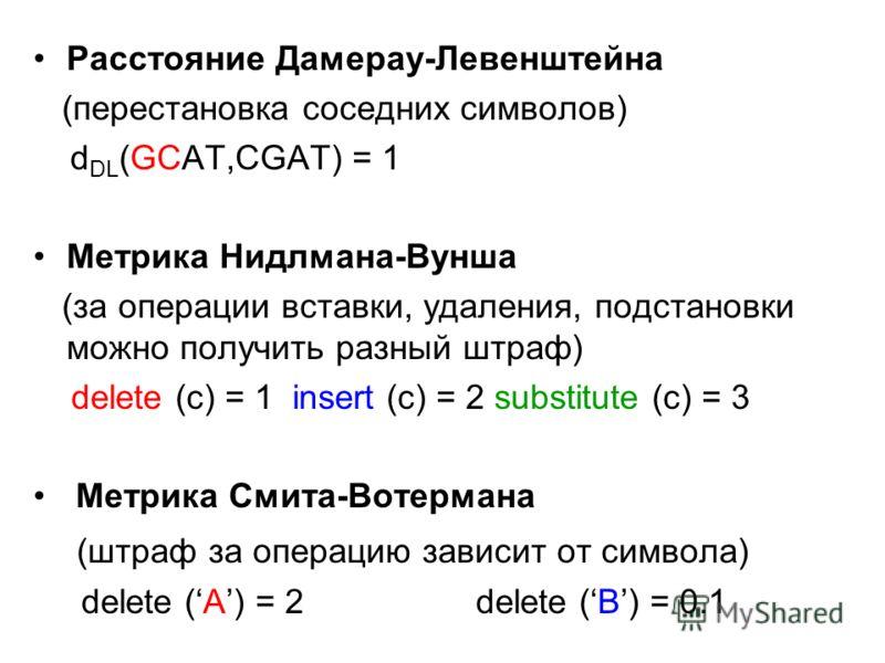 Расстояние Дамерау-Левенштейна (перестановка соседних символов) d DL (GCAT,CGAT) = 1 Метрика Нидлмана-Вунша (за операции вставки, удаления, подстановки можно получить разный штраф) delete (c) = 1 insert (c) = 2 substitute (c) = 3 Метрика Смита-Вотерм