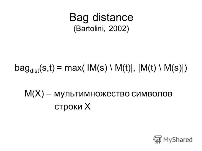 bag dist (s,t) = max( IM(s) \ M(t)|, |M(t) \ M(s)|) М(Х) – мультимножество символов строки Х Bag distance (Bartolini, 2002)