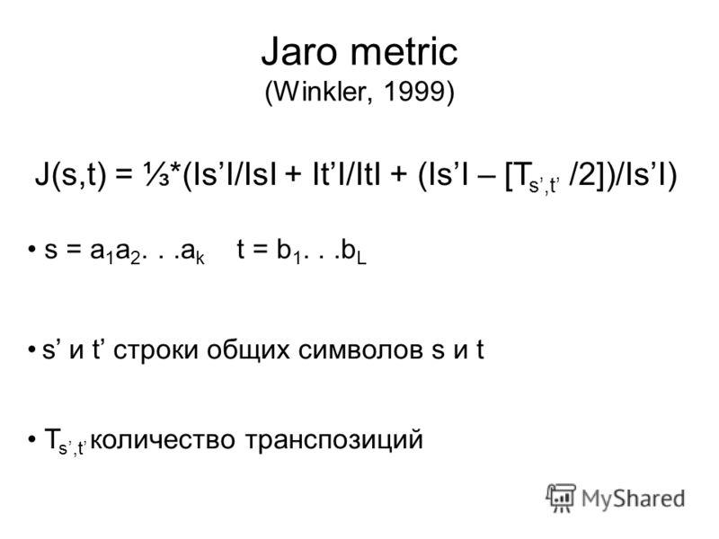 Jaro metric (Winkler, 1999) J(s,t) = *(IsI/IsI + ItI/ItI + (IsI – [T s,t /2])/IsI) s = a 1 a 2...a k t = b 1...b L s и t строки общих символов s и t T s,t количество транспозиций