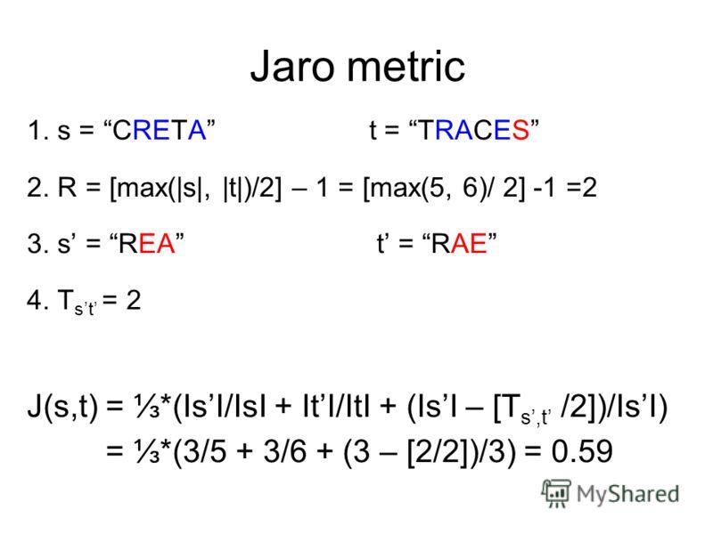 Jaro metric 1. s = CRETA t = TRACES 2. R = [max(|s|, |t|)/2] – 1 = [max(5, 6)/ 2] -1 =2 3. s = REA t = RAE 4. T st = 2 J(s,t) = *(IsI/IsI + ItI/ItI + (IsI – [T s,t /2])/IsI) = *(3/5 + 3/6 + (3 – [2/2])/3) = 0.59