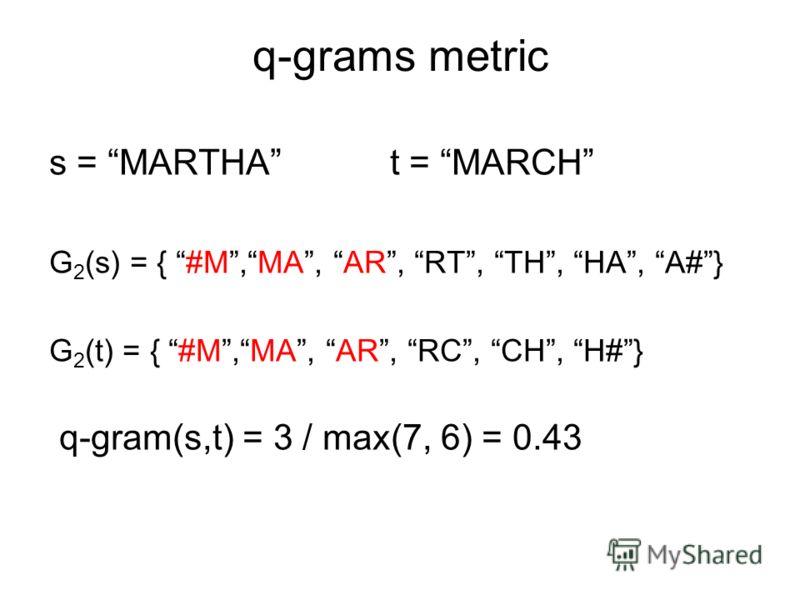 q-grams metric s = MARTHA t = MARCH G 2 (s) = { #M,MA, AR, RT, TH, HA, А#} G 2 (t) = { #M,MA, AR, RC, CH, H#} q-gram(s,t) = 3 / max(7, 6) = 0.43