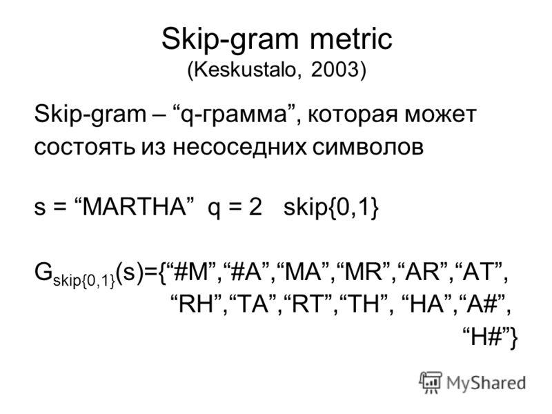Skip-gram metric (Keskustalo, 2003) Skip-gram – q-грамма, которая может состоять из несоседних символов s = MARTHA q = 2 skip{0,1} G skip{0,1} (s)={#M,#A,MA,MR,AR,AT, RH,TA,RT,TH, HA,A#, H#}